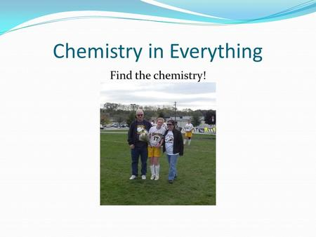 Chemistry in Everything Find the chemistry!. What does matter look like?