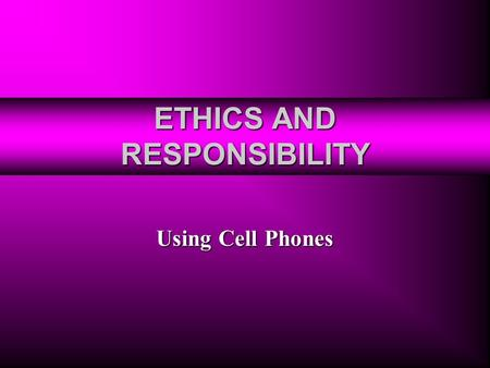 ETHICS AND RESPONSIBILITY Using Cell Phones. Cell Phone Facts 39% of U.S. citizens have cell phones. 39% of U.S. citizens have cell phones. There is 1.