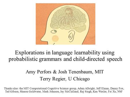 Explorations in language learnability using probabilistic grammars and child-directed speech Amy Perfors & Josh Tenenbaum, MIT Terry Regier, U Chicago.