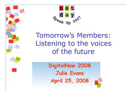 Tomorrow's Members: Listening to the voices of the future DigitalNow 2008 Julie Evans April 25, 2008.