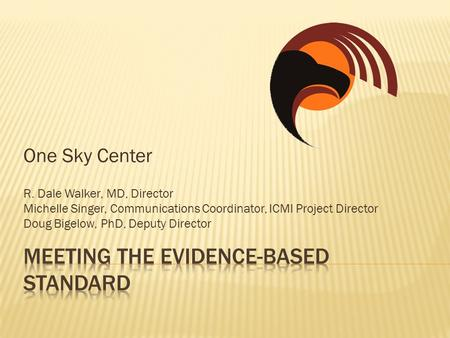 One Sky Center R. Dale Walker, MD, Director Michelle Singer, Communications Coordinator, ICMI Project Director Doug Bigelow, PhD, Deputy Director.