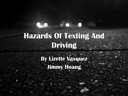 Hazards Of Texting And Driving By Lizette Vasquez Jimmy Hoang.