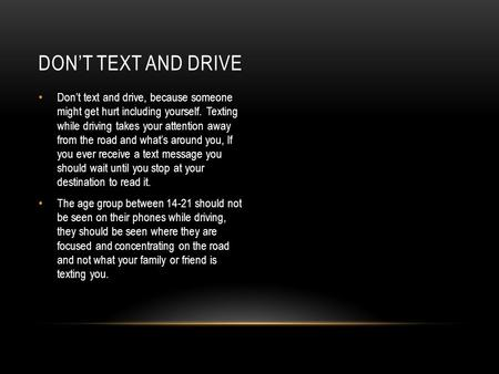 DON'T TEXT AND DRIVE Don't text and drive, because someone might get hurt including yourself. Texting while driving takes your attention away from the.