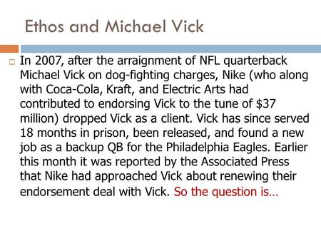 Ethos and Michael Vick  In 2007, after the arraignment of NFL quarterback Michael Vick on dog-fighting charges, Nike (who along with Coca-Cola, Kraft,