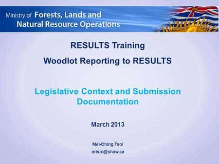 RESULTS Training Woodlot Reporting to RESULTS Legislative Context and Submission Documentation March 2013 Mei-Ching Tsoi