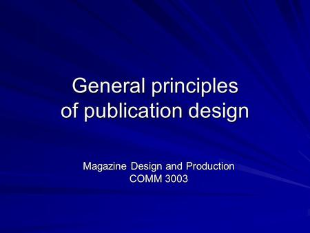 General principles of publication design Magazine Design and Production COMM 3003.