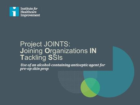 Project JOINTS: Joining Organizations IN Tackling SSIs Use of an alcohol-containing antiseptic agent for pre-op skin prep.