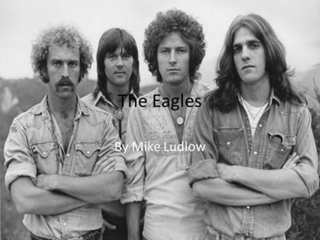 The Eagles By Mike Ludlow. Introduction The Eagles have stood the test of time. Formed in 1971, they are as relevant today as they were forty years ago.