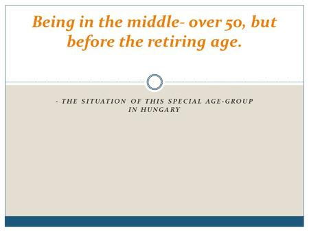- THE SITUATION OF THIS SPECIAL AGE-GROUP IN HUNGARY Being in the middle- over 50, but before the retiring age.