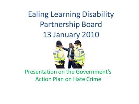 Ealing Learning Disability Partnership Board 13 January 2010 Presentation on the Government's Action Plan on Hate Crime.