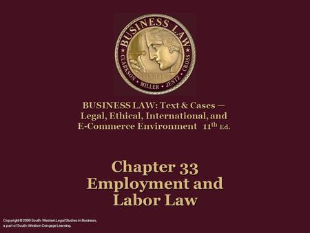 Chapter 33 Employment and Labor Law BUSINESS LAW: Text & Cases — Legal, Ethical, International, and E-Commerce Environment 11 th Ed. Copyright © 2009 South-Western.