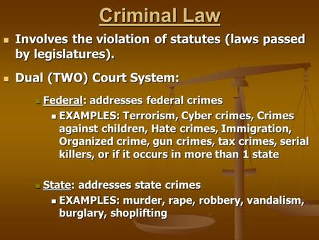 Criminal Law Involves the violation of statutes (laws passed by legislatures). Involves the violation of statutes (laws passed by legislatures). Dual (TWO)