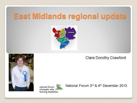East Midlands regional update Clare Dorothy Crawford National Forum 3 rd & 4 th December 2013.