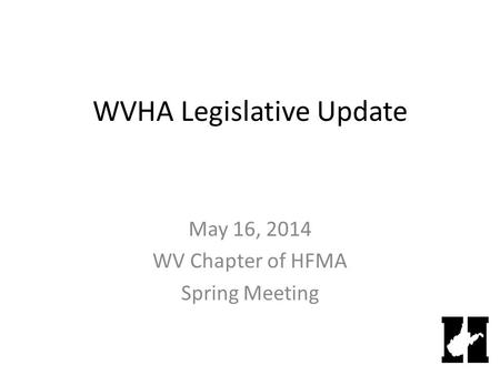WVHA Legislative Update May 16, 2014 WV Chapter of HFMA Spring Meeting.