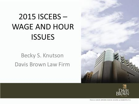 2015 ISCEBS – WAGE AND HOUR ISSUES Becky S. Knutson Davis Brown Law Firm.