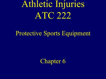 Athletic Injuries ATC 222 Protective Sports Equipment Chapter 6.