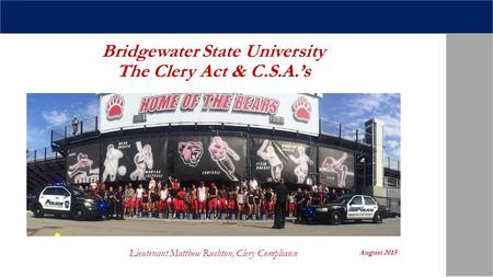 Bridgewater State University The Clery Act & C.S.A.'s Lieutenant Matthew Rushton, Clery Compliance August 2015.