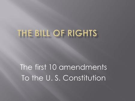 The first 10 amendments To the U. S. Constitution.