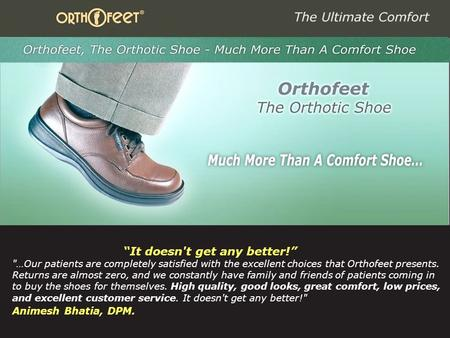 "1 ""It doesn't get any better!"" …Our patients are completely satisfied with the excellent choices that Orthofeet presents. Returns are almost zero, and."