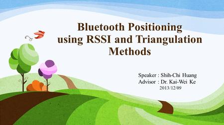 <strong>Bluetooth</strong> Positioning using RSSI <strong>and</strong> Triangulation Methods Speaker : Shih-Chi Huang Advisor : Dr. Kai-Wei Ke 2013/12/09.