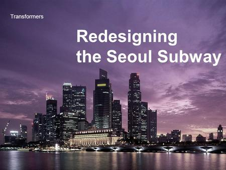 Redesigning the Seoul Subway Transformers. Index 1. Defining problems 2. Solving process 3. Solutions.