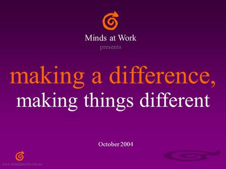 Www.mindsatwork.com.au making a difference, making things different Minds at Work presents October 2004.