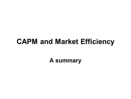 CAPM and Market Efficiency A summary Individuals are greedy, form rational expectations, and maximize their expected utility. Individuals are greedy,