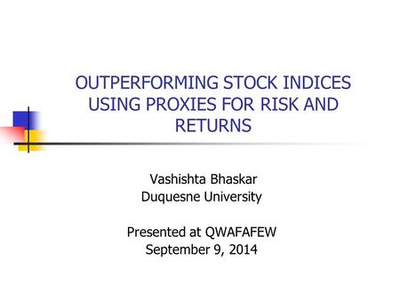 OUTPERFORMING STOCK INDICES USING PROXIES FOR RISK AND RETURNS Vashishta Bhaskar Duquesne University Presented at QWAFAFEW September 9, 2014.
