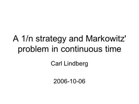 A 1/n strategy and Markowitz' problem in continuous time Carl Lindberg 2006-10-06.