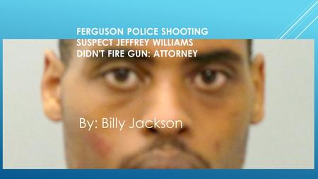 FERGUSON POLICE SHOOTING SUSPECT JEFFREY WILLIAMS DIDN'T FIRE GUN: ATTORNEY By: Billy Jackson.