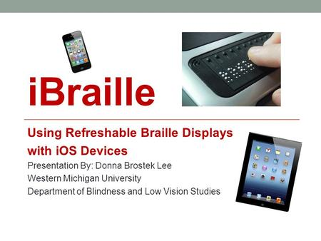IBraille Using Refreshable Braille Displays with iOS Devices Presentation By: Donna Brostek Lee Western Michigan University Department of Blindness and.