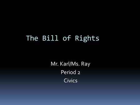 The Bill of Rights Mr. Karl/Ms. Ray Period 2 Civics.