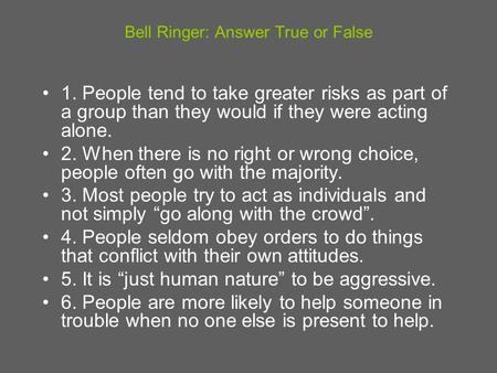 Bell Ringer: Answer True or False 1. People tend to take greater risks as part of a group than they would if they were acting alone. 2. When there is no.