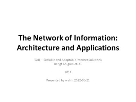 The Network of Information: Architecture and Applications SAIL – Scalable and Adaptable Internet Solutions Bengt Ahlgren et. al. 2011 Presented by wshin.