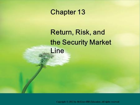 Chapter 13 Return, Risk, and the Security Market Line Copyright © 2012 by McGraw-Hill Education. All rights reserved.