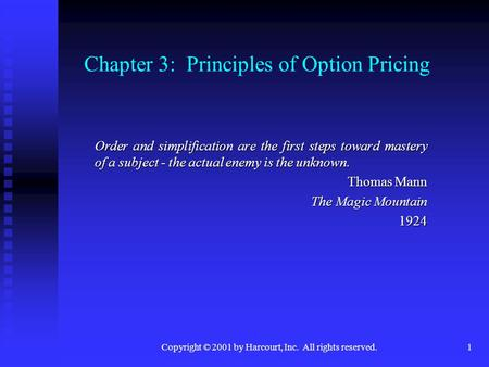 Copyright © 2001 by Harcourt, Inc. All rights reserved.1 Chapter 3: Principles of Option Pricing Order and simplification are the first steps toward mastery.