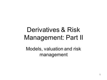 1 Derivatives & Risk Management: Part II Models, valuation and risk management.