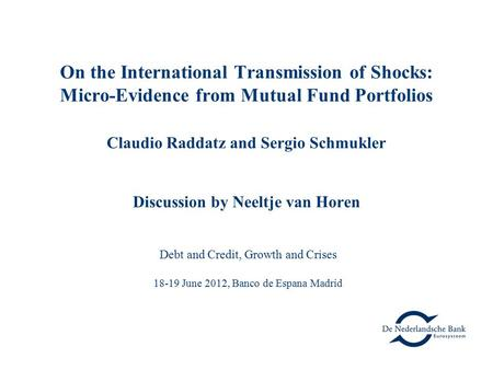 On the International Transmission of Shocks: Micro-Evidence from Mutual Fund Portfolios Claudio Raddatz and Sergio Schmukler Discussion by Neeltje van.
