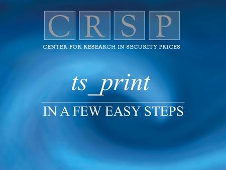 Ts_print IN A FEW EASY STEPS. C L E A N, Q U A L I T Y D A T A F O R E X C E L L E N C E I N R E S E A R C H ts_print is CRSP's flexible report writer.