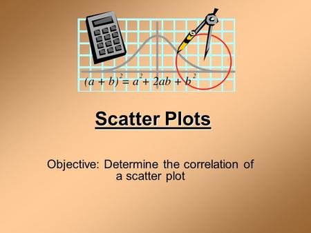 Scatter Plots Objective: Determine the correlation of a scatter plot.