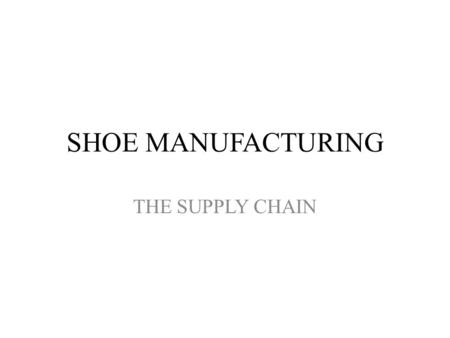 SHOE MANUFACTURING THE SUPPLY CHAIN. Inputs Raw Materials Cork, Randing and welting, Soles and heals, Leather boards, cords and threads, soiling materials,