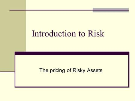 Introduction to Risk The pricing of Risky Assets.