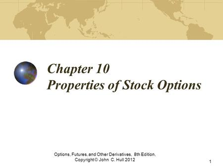 Chapter 10 Properties of Stock Options Options, Futures, and Other Derivatives, 8th Edition, Copyright © John C. Hull 2012 1.