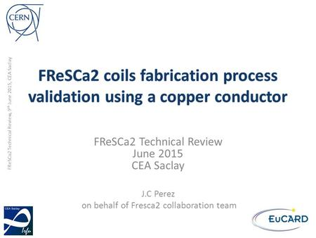 FReSCa2 Technical Review, 9 th June 2015, CEA Saclay FReSCa2 Technical Review June 2015 CEA Saclay J.C Perez on behalf of Fresca2 collaboration team.