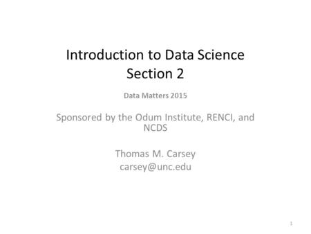 Introduction to Data Science Section 2 Data Matters 2015 Sponsored by the Odum Institute, RENCI, and NCDS Thomas M. Carsey 1.