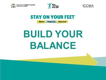 BUILD YOUR BALANCE. STAY ON YOUR FEET ® Move Improve Remove Falls Are Preventable Here are some simple, key tips for you to follow to help prevent slips,