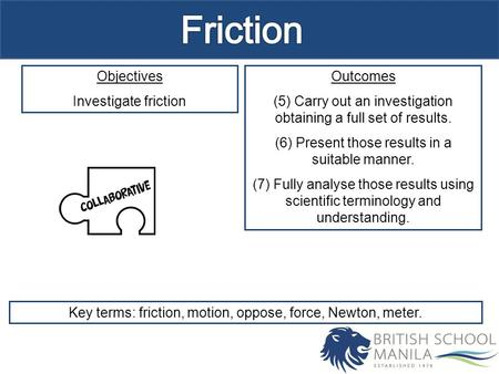 Objectives Investigate friction Outcomes (5) Carry out an investigation obtaining a full set of results. (6) Present those results in a suitable manner.