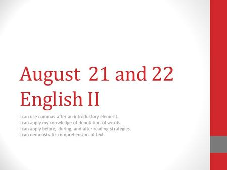 August 21 and 22 English II I can use commas after an introductory element. I can apply my knowledge of denotation of words. I can apply before, during,