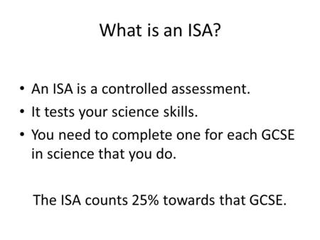 What is an ISA? An ISA is a controlled assessment. It tests your science skills. You need to complete one for each GCSE in science that you do. The ISA.