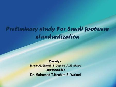 Preliminary study For Saudi footwear standardization Done by : Bandar AL-Ghamdi & Qassem A. AL-Akkam Supervised by : Dr. Mohamed T.Ibrahim El-Wakad.